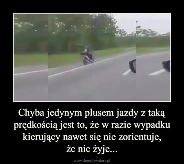Chyba jedynym plusem jazdy z taką prędkością jest to, że w razie wypadku kierujący nawet się nie zorientuje,że nie żyje... –