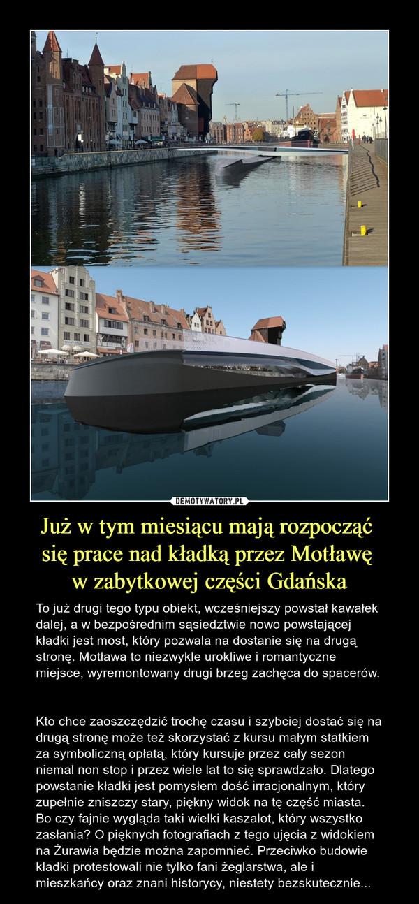 Już w tym miesiącu mają rozpocząć się prace nad kładką przez Motławę w zabytkowej części Gdańska – To już drugi tego typu obiekt, wcześniejszy powstał kawałek dalej, a w bezpośrednim sąsiedztwie nowo powstającej kładki jest most, który pozwala na dostanie się na drugą stronę. Motława to niezwykle urokliwe i romantyczne miejsce, wyremontowany drugi brzeg zachęca do spacerów. Kto chce zaoszczędzić trochę czasu i szybciej dostać się na drugą stronę może też skorzystać z kursu małym statkiem za symboliczną opłatą, który kursuje przez cały sezon niemal non stop i przez wiele lat to się sprawdzało. Dlatego powstanie kładki jest pomysłem dość irracjonalnym, który zupełnie zniszczy stary, piękny widok na tę część miasta. Bo czy fajnie wygląda taki wielki kaszalot, który wszystko zasłania? O pięknych fotografiach z tego ujęcia z widokiem na Żurawia będzie można zapomnieć. Przeciwko budowie kładki protestowali nie tylko fani żeglarstwa, ale i mieszkańcy oraz znani historycy, niestety bezskutecznie...