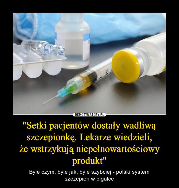 """""""Setki pacjentów dostały wadliwą szczepionkę. Lekarze wiedzieli,że wstrzykują niepełnowartościowy produkt"""" – Byle czym, byle jak, byle szybciej - polski systemszczepień w pigułce"""