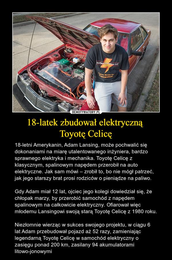 18-latek zbudował elektryczną Toyotę Celicę – 18-letni Amerykanin, Adam Lansing, może pochwalić się dokonaniami na miarę utalentowanego inżyniera, bardzo sprawnego elektryka i mechanika. Toyotę Celicę z klasycznym, spalinowym napędem przerobił na auto elektryczne. Jak sam mówi – zrobił to, bo nie mógł patrzeć, jak jego starszy brat prosi rodziców o pieniądze na paliwo.Gdy Adam miał 12 lat, ojciec jego kolegi dowiedział się, że chłopak marzy, by przerobić samochód z napędem spalinowym na całkowicie elektryczny. Ofiarował więc młodemu Lansingowi swoją starą Toyotę Celicę z 1980 roku.Niezłomnie wierząc w sukces swojego projektu, w ciągu 6 lat Adam przebudował pojazd aż 52 razy, zamieniając legendarną Toyotę Celicę w samochód elektryczny o zasięgu ponad 200 km, zasilany 94 akumulatorami litowo-jonowymi