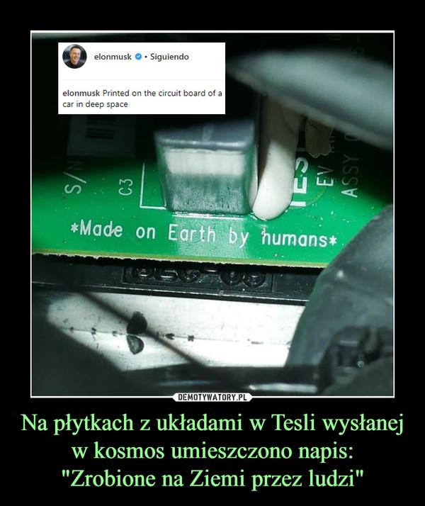"""Na płytkach z układami w Tesli wysłanej w kosmos umieszczono napis:""""Zrobione na Ziemi przez ludzi"""" –"""