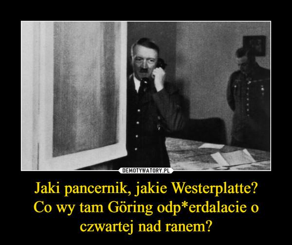 Jaki pancernik, jakie Westerplatte?Co wy tam Göring odp*erdalacie o czwartej nad ranem? –