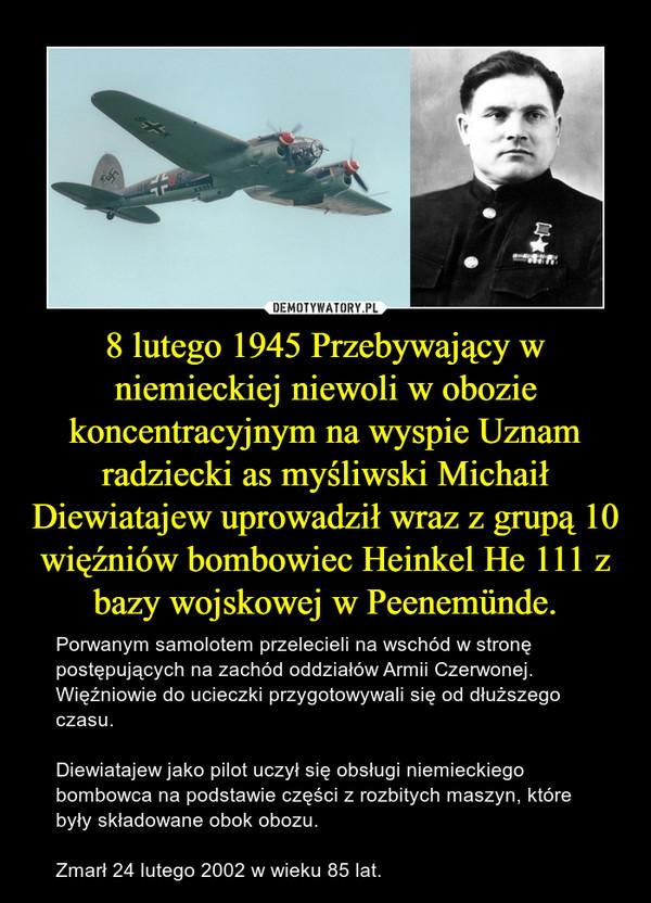 8 lutego 1945 Przebywający w niemieckiej niewoli w obozie koncentracyjnym na wyspie Uznam radziecki as myśliwski Michaił Diewiatajew uprowadził wraz z grupą 10 więźniów bombowiec Heinkel He 111 z bazy wojskowej w Peenemünde. – Porwanym samolotem przelecieli na wschód w stronę postępujących na zachód oddziałów Armii Czerwonej. Więźniowie do ucieczki przygotowywali się od dłuższego czasu. Diewiatajew jako pilot uczył się obsługi niemieckiego bombowca na podstawie części z rozbitych maszyn, które były składowane obok obozu. Zmarł 24 lutego 2002 w wieku 85 lat.