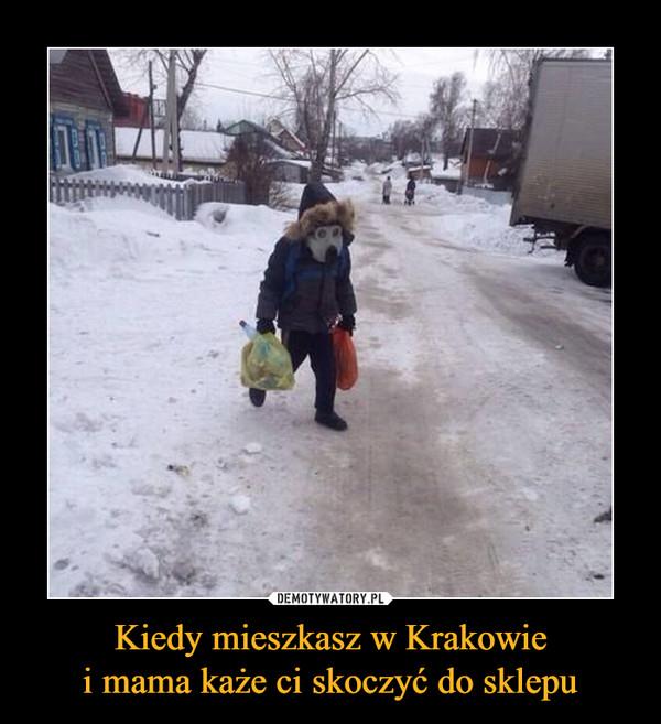 Kiedy mieszkasz w Krakowiei mama każe ci skoczyć do sklepu –