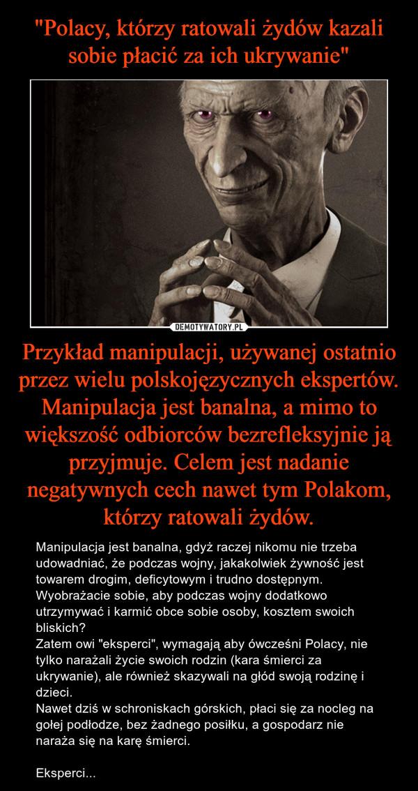 """Przykład manipulacji, używanej ostatnio przez wielu polskojęzycznych ekspertów.Manipulacja jest banalna, a mimo to większość odbiorców bezrefleksyjnie ją przyjmuje. Celem jest nadanie negatywnych cech nawet tym Polakom, którzy ratowali żydów. – Manipulacja jest banalna, gdyż raczej nikomu nie trzeba udowadniać, że podczas wojny, jakakolwiek żywność jest towarem drogim, deficytowym i trudno dostępnym.Wyobrażacie sobie, aby podczas wojny dodatkowo utrzymywać i karmić obce sobie osoby, kosztem swoich bliskich?Zatem owi """"eksperci"""", wymagają aby ówcześni Polacy, nie tylko narażali życie swoich rodzin (kara śmierci za ukrywanie), ale również skazywali na głód swoją rodzinę i dzieci.Nawet dziś w schroniskach górskich, płaci się za nocleg na gołej podłodze, bez żadnego posiłku, a gospodarz nie naraża się na karę śmierci.Eksperci..."""