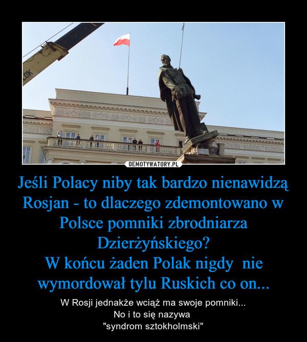 """Jeśli Polacy niby tak bardzo nienawidzą Rosjan - to dlaczego zdemontowano w Polsce pomniki zbrodniarza Dzierżyńskiego?W końcu żaden Polak nigdy  nie wymordował tylu Ruskich co on... – W Rosji jednakże wciąż ma swoje pomniki...No i to się nazywa """"syndrom sztokholmski"""""""