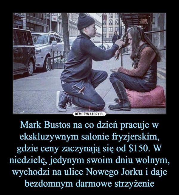 Mark Bustos na co dzień pracuje w ekskluzywnym salonie fryzjerskim, gdzie ceny zaczynają się od $150. W niedzielę, jedynym swoim dniu wolnym, wychodzi na ulice Nowego Jorku i daje bezdomnym darmowe strzyżenie –