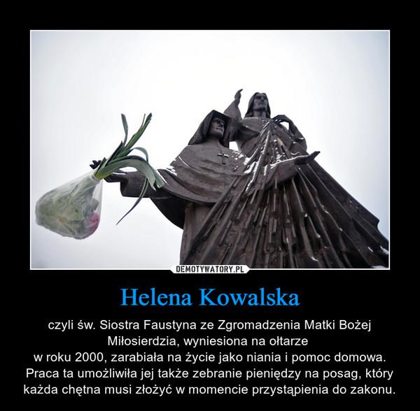 Helena Kowalska – czyli św. Siostra Faustyna ze Zgromadzenia Matki Bożej Miłosierdzia, wyniesiona na ołtarze w roku 2000, zarabiała na życie jako niania i pomoc domowa. Praca ta umożliwiła jej także zebranie pieniędzy na posag, który każda chętna musi złożyć w momencie przystąpienia do zakonu.