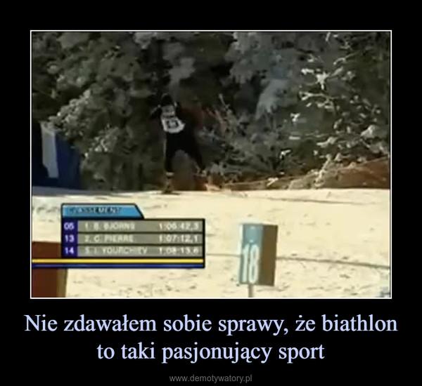 Nie zdawałem sobie sprawy, że biathlon to taki pasjonujący sport –
