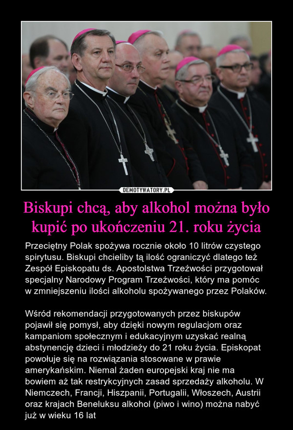 Biskupi chcą, aby alkohol można było kupić po ukończeniu 21. roku życia – Przeciętny Polak spożywa rocznie około 10 litrów czystego spirytusu. Biskupi chcieliby tą ilość ograniczyć dlatego też Zespół Episkopatu ds. Apostolstwa Trzeźwości przygotował specjalny Narodowy Program Trzeźwości, który ma pomóc w zmniejszeniu ilości alkoholu spożywanego przez Polaków.Wśród rekomendacji przygotowanych przez biskupów pojawił się pomysł, aby dzięki nowym regulacjom oraz kampaniom społecznym i edukacyjnym uzyskać realną abstynencję dzieci i młodzieży do 21 roku życia. Episkopat powołuje się na rozwiązania stosowane w prawie amerykańskim. Niemal żaden europejski kraj nie ma bowiem aż tak restrykcyjnych zasad sprzedaży alkoholu. W Niemczech, Francji, Hiszpanii, Portugalii, Włoszech, Austrii oraz krajach Beneluksu alkohol (piwo i wino) można nabyć już w wieku 16 lat