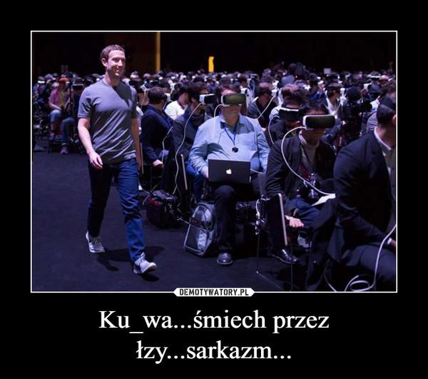 Ku_wa...śmiech przez łzy...sarkazm... –