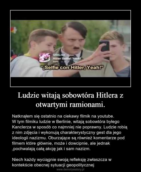 Ludzie witają sobowtóra Hitlera z otwartymi ramionami. – Natknąłem się ostatnio na ciekawy filmik na youtube.W tym filmiku ludzie w Berlinie, witają sobowtóra byłego Kanclerza w sposób co najmniej nie poprawny. Ludzie robią z nim zdjęcia i wykonują charakterystyczny gest dla jego ideologii nazizmu. Oburzające są również komentarze pod filmem które głównie, może i dowcipnie, ale jednak ,pochwalają całą akcję jak i sam nazizm.Niech każdy wyciągnie swoją refleksję zwłaszcza w kontekście obecnej sytuacji geopolitycznej