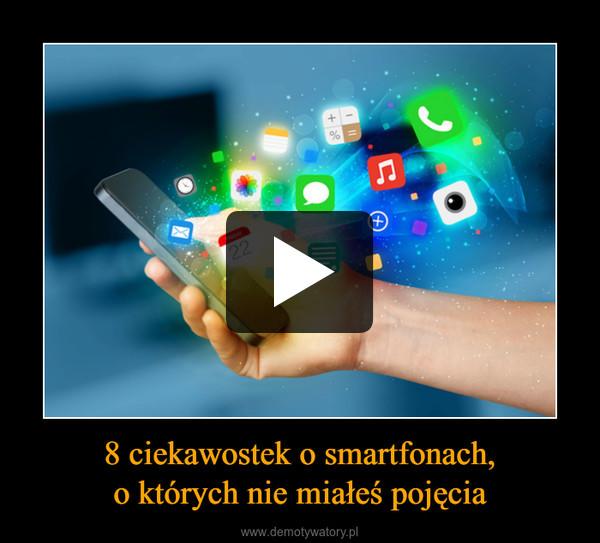 8 ciekawostek o smartfonach,o których nie miałeś pojęcia –