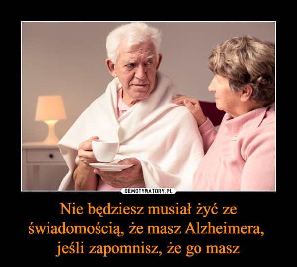 Nie będziesz musiał żyć ze świadomością, że masz Alzheimera, jeśli zapomnisz, że go masz –