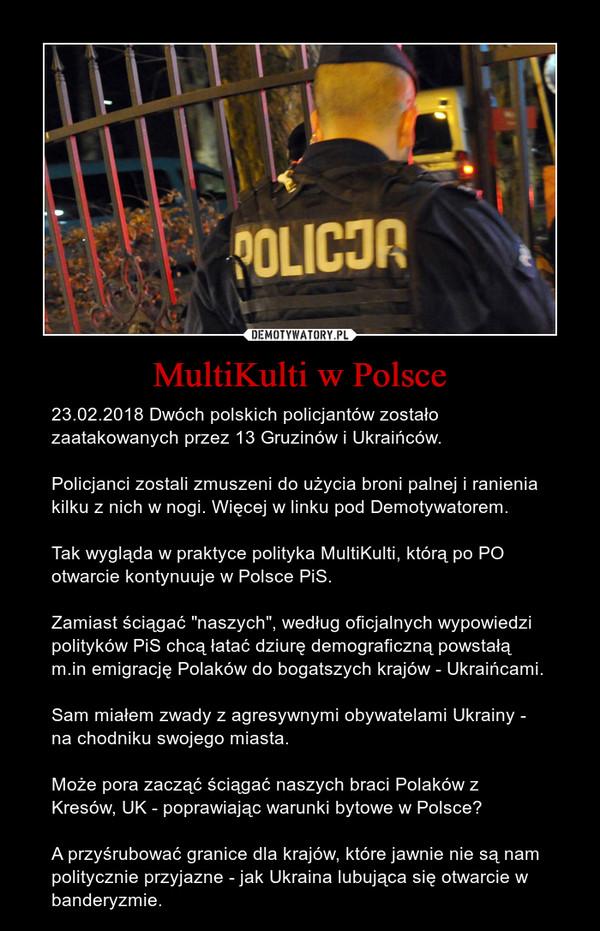 """MultiKulti w Polsce – 23.02.2018 Dwóch polskich policjantów zostało zaatakowanych przez 13 Gruzinów i Ukraińców.Policjanci zostali zmuszeni do użycia broni palnej i ranienia kilku z nich w nogi. Więcej w linku pod Demotywatorem.Tak wygląda w praktyce polityka MultiKulti, którą po PO otwarcie kontynuuje w Polsce PiS.Zamiast ściągać """"naszych"""", według oficjalnych wypowiedzi polityków PiS chcą łatać dziurę demograficzną powstałą m.in emigrację Polaków do bogatszych krajów - Ukraińcami.Sam miałem zwady z agresywnymi obywatelami Ukrainy - na chodniku swojego miasta.Może pora zacząć ściągać naszych braci Polaków z Kresów, UK - poprawiając warunki bytowe w Polsce?A przyśrubować granice dla krajów, które jawnie nie są nam politycznie przyjazne - jak Ukraina lubująca się otwarcie w banderyzmie."""