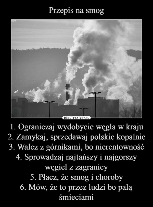 1. Ograniczaj wydobycie węgla w kraju2. Zamykaj, sprzedawaj polskie kopalnie3. Walcz z górnikami, bo nierentowność4. Sprowadzaj najtańszy i najgorszy węgiel z zagranicy5. Płacz, że smog i choroby6. Mów, że to przez ludzi bo palą śmieciami –