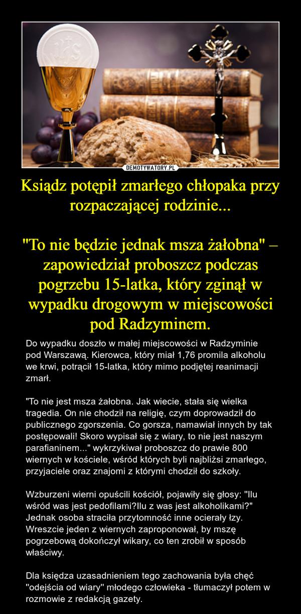 """Ksiądz potępił zmarłego chłopaka przy rozpaczającej rodzinie...''To nie będzie jednak msza żałobna'' – zapowiedział proboszcz podczas pogrzebu 15-latka, który zginął w wypadku drogowym w miejscowości pod Radzyminem. – Do wypadku doszło w małej miejscowości w Radzyminie pod Warszawą. Kierowca, który miał 1,76 promila alkoholu we krwi, potrącił 15-latka, który mimo podjętej reanimacji zmarł.  """"To nie jest msza żałobna. Jak wiecie, stała się wielka tragedia. On nie chodził na religię, czym doprowadził do publicznego zgorszenia. Co gorsza, namawiał innych by tak postępowali! Skoro wypisał się z wiary, to nie jest naszym parafianinem..."""" wykrzykiwał proboszcz do prawie 800 wiernych w kościele, wśród których byli najbliżsi zmarłego, przyjaciele oraz znajomi z którymi chodził do szkoły.Wzburzeni wierni opuścili kościół, pojawiły się głosy: ''Ilu wśród was jest pedofilami?Ilu z was jest alkoholikami?"""" Jednak osoba straciła przytomność inne ocierały łzy.Wreszcie jeden z wiernych zaproponował, by mszę pogrzebową dokończył wikary, co ten zrobił w sposób właściwy.Dla księdza uzasadnieniem tego zachowania była chęć ''odejścia od wiary'' młodego człowieka - tłumaczył potem w rozmowie z redakcją gazety."""