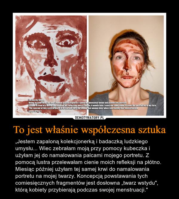 """To jest właśnie współczesna sztuka – """"Jestem zapaloną kolekcjonerką i badaczką ludzkiego umysłu... Wiec zebrałam moją przy pomocy kubeczka i użyłam jej do namalowania palcami mojego portretu. Z pomocą lustra przelewałam cienie moich refleksji na płótno. Miesiąc później użyłam tej samej krwi do namalowania portretu na mojej twarzy. Koncepcją powstawania tych comiesięcznych fragmentów jest dosłowna """"twarz wstydu"""", którą kobiety przybierają podczas swojej menstruacji."""""""