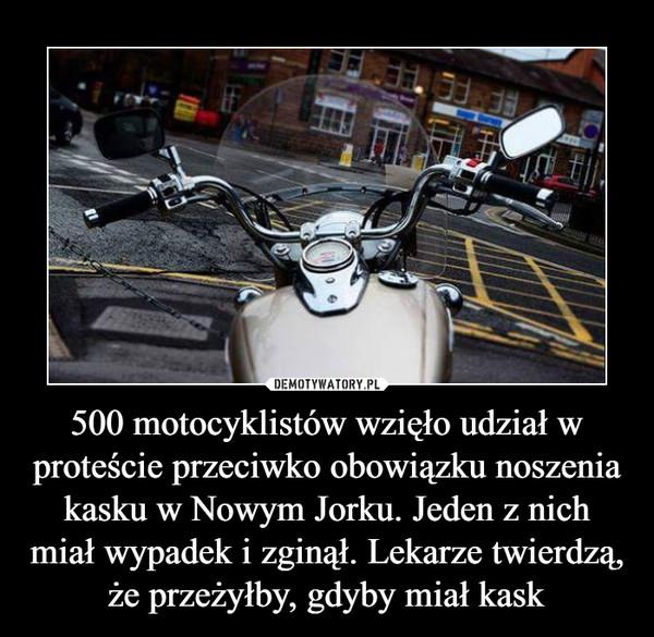 500 motocyklistów wzięło udział w proteście przeciwko obowiązku noszenia kasku w Nowym Jorku. Jeden z nich miał wypadek i zginął. Lekarze twierdzą, że przeżyłby, gdyby miał kask –