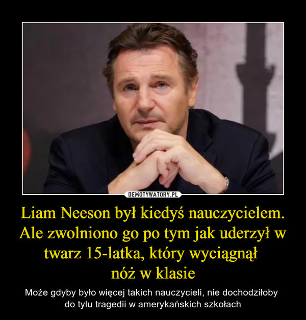 Liam Neeson był kiedyś nauczycielem. Ale zwolniono go po tym jak uderzył w twarz 15-latka, który wyciągnął nóż w klasie – Może gdyby było więcej takich nauczycieli, nie dochodziłoby do tylu tragedii w amerykańskich szkołach