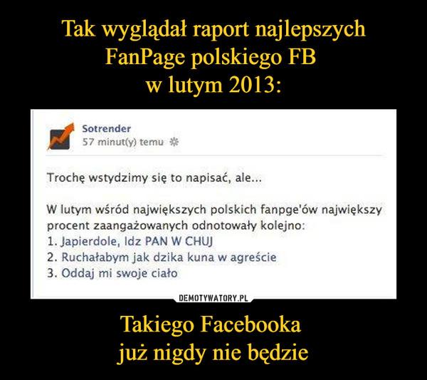 Takiego Facebooka już nigdy nie będzie –  Sotrender57 minut(y) temuTroche wstydzimy się to napisać, aleW lutym wśród największych polskich fanpge'ów największyprocent zaangażowanych odnotowały kolejno:1. Japierdole, Idz PAN W CHUJ2. Ruchałabym jak dzika kuna w agreście3. Oddaj mi swoje ciało
