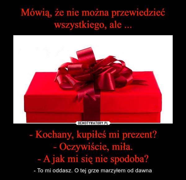 - Kochany, kupiłeś mi prezent?- Oczywiście, miła.- A jak mi się nie spodoba? – - To mi oddasz. O tej grze marzyłem od dawna