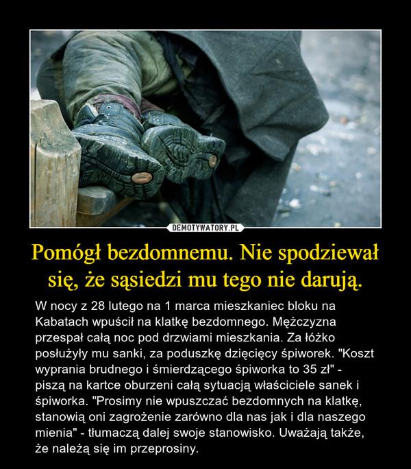 """Pomógł bezdomnemu. Nie spodziewał się, że sąsiedzi mu tego nie darują. – W nocy z 28 lutego na 1 marca mieszkaniec bloku na Kabatach wpuścił na klatkę bezdomnego. Mężczyzna przespał całą noc pod drzwiami mieszkania. Za łóżko posłużyły mu sanki, za poduszkę dzięcięcy śpiworek. """"Koszt wyprania brudnego i śmierdzącego śpiworka to 35 zł"""" - piszą na kartce oburzeni całą sytuacją właściciele sanek i śpiworka. """"Prosimy nie wpuszczać bezdomnych na klatkę, stanowią oni zagrożenie zarówno dla nas jak i dla naszego mienia"""" - tłumaczą dalej swoje stanowisko. Uważają także, że należą się im przeprosiny."""