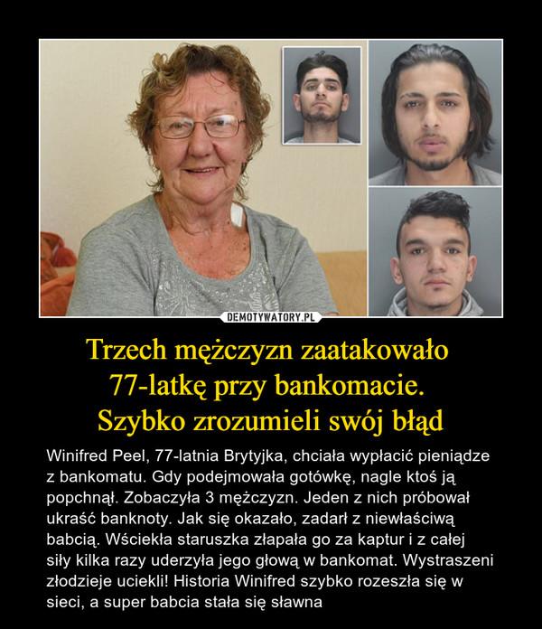 Trzech mężczyzn zaatakowało 77-latkę przy bankomacie. Szybko zrozumieli swój błąd – Winifred Peel, 77-latnia Brytyjka, chciała wypłacić pieniądze z bankomatu. Gdy podejmowała gotówkę, nagle ktoś ją popchnął. Zobaczyła 3 mężczyzn. Jeden z nich próbował ukraść banknoty. Jak się okazało, zadarł z niewłaściwą babcią. Wściekła staruszka złapała go za kaptur i z całej siły kilka razy uderzyła jego głową w bankomat. Wystraszeni złodzieje uciekli! Historia Winifred szybko rozeszła się w sieci, a super babcia stała się sławna