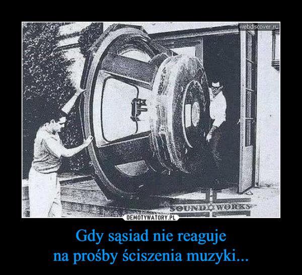 Gdy sąsiad nie reagujena prośby ściszenia muzyki... –