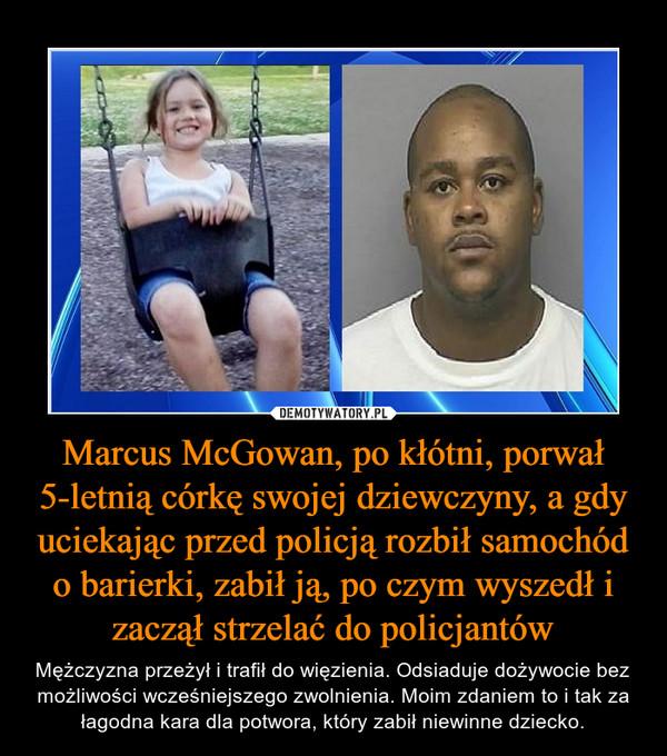 Marcus McGowan, po kłótni, porwał 5-letnią córkę swojej dziewczyny, a gdy uciekając przed policją rozbił samochód o barierki, zabił ją, po czym wyszedł i zaczął strzelać do policjantów – Mężczyzna przeżył i trafił do więzienia. Odsiaduje dożywocie bez możliwości wcześniejszego zwolnienia. Moim zdaniem to i tak za łagodna kara dla potwora, który zabił niewinne dziecko.