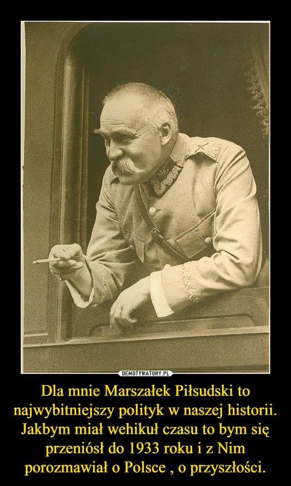 Dla mnie Marszałek Piłsudski to najwybitniejszy polityk w naszej historii.Jakbym miał wehikuł czasu to bym się przeniósł do 1933 roku i z Nim porozmawiał o Polsce , o przyszłości. –