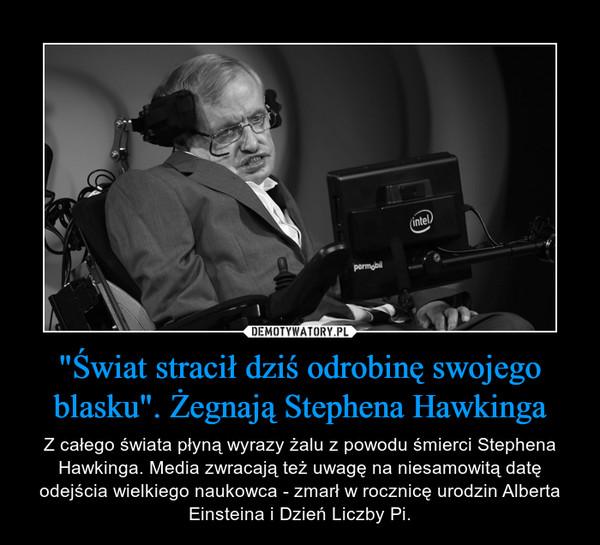 """""""Świat stracił dziś odrobinę swojego blasku"""". Żegnają Stephena Hawkinga – Z całego świata płyną wyrazy żalu z powodu śmierci Stephena Hawkinga. Media zwracają też uwagę na niesamowitą datę odejścia wielkiego naukowca - zmarł w rocznicę urodzin Alberta Einsteina i Dzień Liczby Pi."""