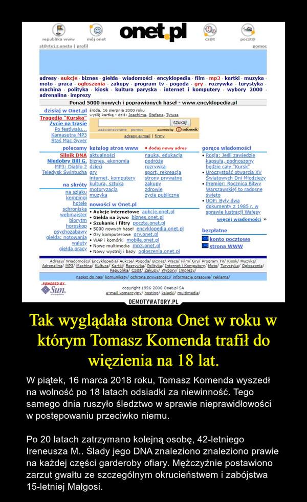 Tak wyglądała strona Onet w roku w którym Tomasz Komenda trafił do więzienia na 18 lat. – W piątek, 16 marca 2018 roku, Tomasz Komenda wyszedł na wolność po 18 latach odsiadki za niewinność. Tego samego dnia ruszyło śledztwo w sprawie nieprawidłowości w postępowaniu przeciwko niemu. Po 20 latach zatrzymano kolejną osobę, 42-letniego Ireneusza M.. Ślady jego DNA znaleziono znaleziono prawie na każdej części garderoby ofiary. Mężczyźnie postawiono zarzut gwałtu ze szczególnym okrucieństwem i zabójstwa 15-letniej Małgosi.