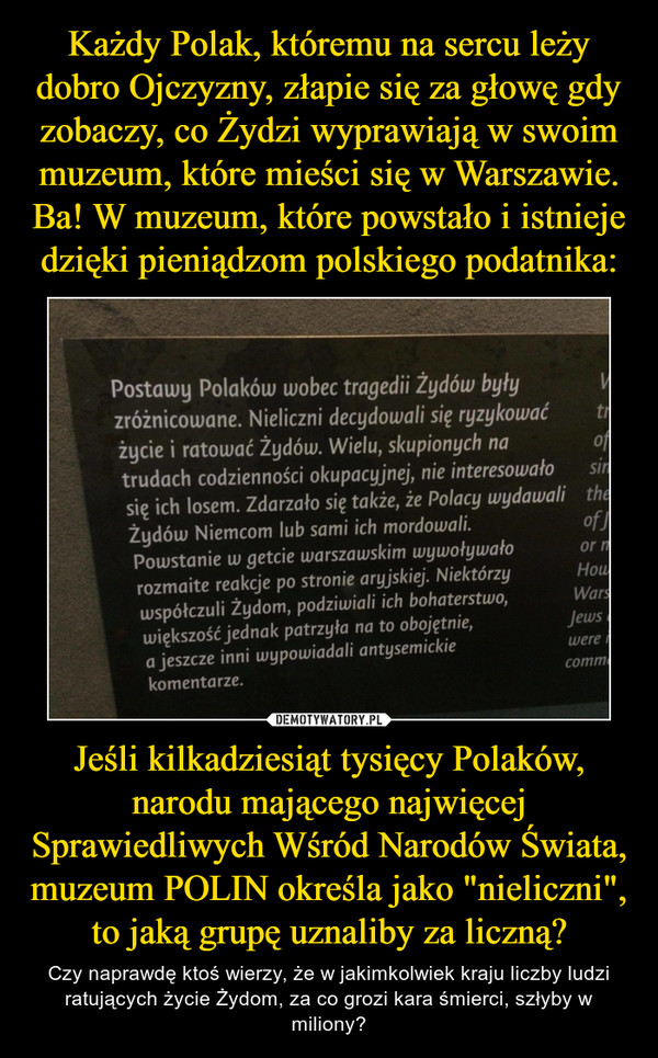 """Jeśli kilkadziesiąt tysięcy Polaków, narodu mającego najwięcej Sprawiedliwych Wśród Narodów Świata, muzeum POLIN określa jako """"nieliczni"""", to jaką grupę uznaliby za liczną? – Czy naprawdę ktoś wierzy, że w jakimkolwiek kraju liczby ludzi ratujących życie Żydom, za co grozi kara śmierci, szłyby w miliony? Postawy Polaków wobec tragedii Żydów były zróżnicowane. Nieliczni decydowali się ryzykować życie i ratować Żydów. Wielu, skupionych na trudach codzienności okupacyjnej, nie interesowało 9 się ich losem. Zdarzało się także, że Polacy wydawali Żydów Niemcom lub sami ich mordowali. of Powstanie w getcie warszawskim wywoływało or rozmaite reakcje po stronie aryjskiej."""