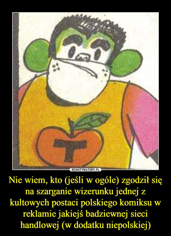Nie wiem, kto (jeśli w ogóle) zgodził się na szarganie wizerunku jednej z kultowych postaci polskiego komiksu w reklamie jakiejś badziewnej sieci handlowej (w dodatku niepolskiej) –