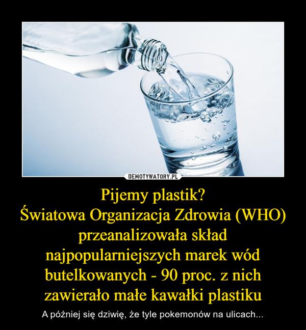 Pijemy plastik?Światowa Organizacja Zdrowia (WHO) przeanalizowała skład najpopularniejszych marek wód butelkowanych - 90 proc. z nich zawierało małe kawałki plastiku – A później się dziwię, że tyle pokemonów na ulicach...