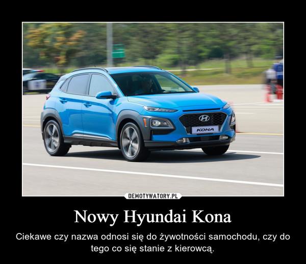 Nowy Hyundai Kona – Ciekawe czy nazwa odnosi się do żywotności samochodu, czy do tego co się stanie z kierowcą.
