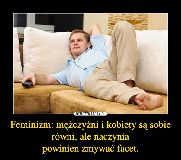 Feminizm: mężczyźni i kobiety są sobie równi, ale naczyniapowinien zmywać facet. –