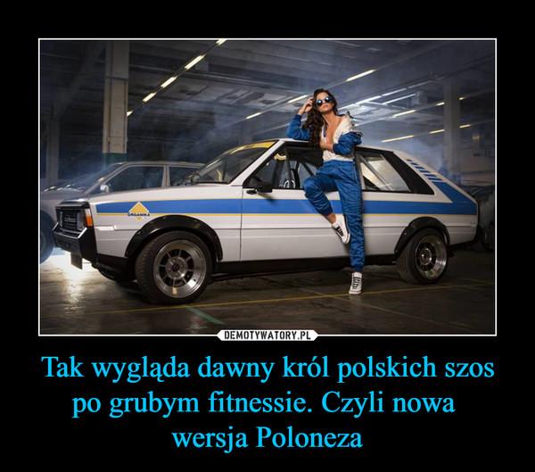 Tak wygląda dawny król polskich szos po grubym fitnessie. Czyli nowa wersja Poloneza –