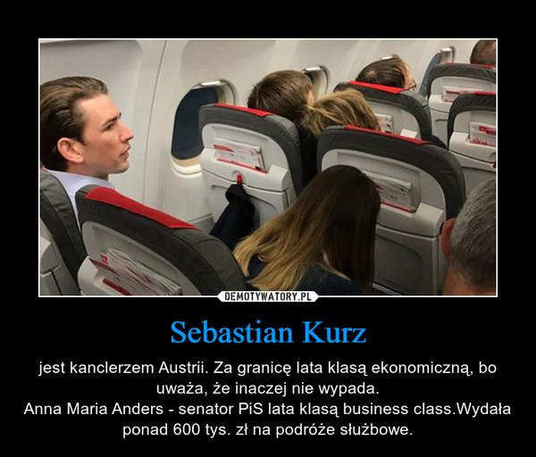Sebastian Kurz – jest kanclerzem Austrii. Za granicę lata klasą ekonomiczną, bo uważa, że inaczej nie wypada.Anna Maria Anders - senator PiS lata klasą business class.Wydała ponad 600 tys. zł na podróże służbowe.