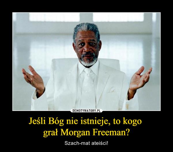 Jeśli Bóg nie istnieje, to kogo grał Morgan Freeman? – Szach-mat ateiści!
