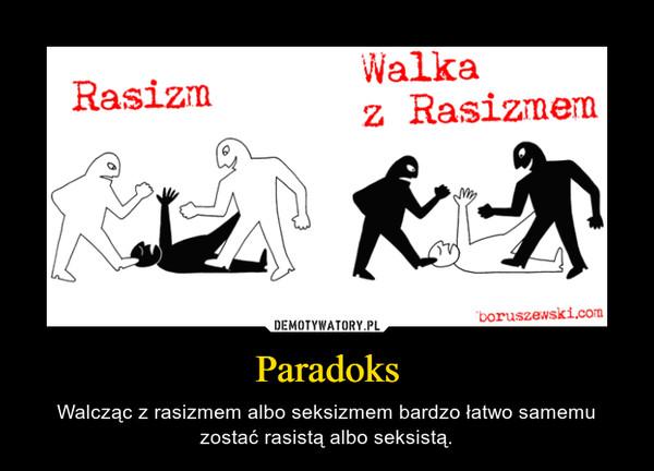 Paradoks – Walcząc z rasizmem albo seksizmem bardzo łatwo samemu zostać rasistą albo seksistą.