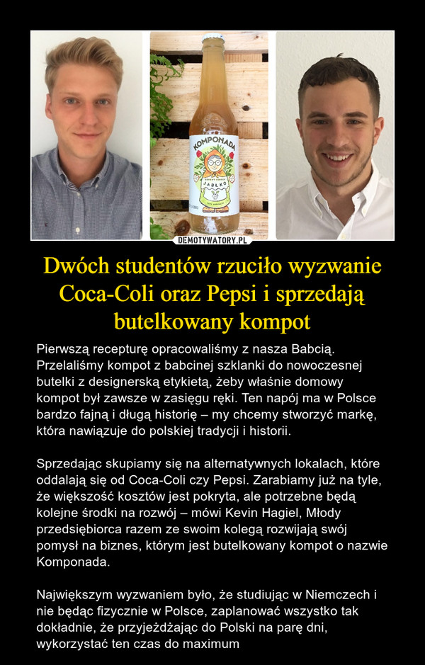 Dwóch studentów rzuciło wyzwanie Coca-Coli oraz Pepsi i sprzedają butelkowany kompot – Pierwszą recepturę opracowaliśmy z nasza Babcią. Przelaliśmy kompot z babcinej szklanki do nowoczesnej butelki z designerską etykietą, żeby właśnie domowy kompot był zawsze w zasięgu ręki. Ten napój ma w Polsce bardzo fajną i długą historię – my chcemy stworzyć markę, która nawiązuje do polskiej tradycji i historii.  Sprzedając skupiamy się na alternatywnych lokalach, które oddalają się od Coca-Coli czy Pepsi. Zarabiamy już na tyle, że większość kosztów jest pokryta, ale potrzebne będą kolejne środki na rozwój – mówi Kevin Hagiel, Młody przedsiębiorca razem ze swoim kolegą rozwijają swój pomysł na biznes, którym jest butelkowany kompot o nazwie Komponada.Największym wyzwaniem było, że studiując w Niemczech i nie będąc fizycznie w Polsce, zaplanować wszystko tak dokładnie, że przyjeżdżając do Polski na parę dni, wykorzystać ten czas do maximum