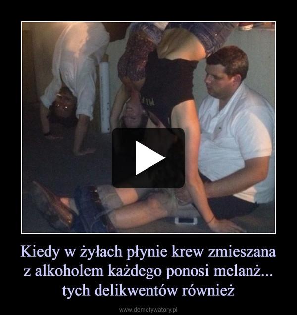 Kiedy w żyłach płynie krew zmieszanaz alkoholem każdego ponosi melanż...tych delikwentów również –