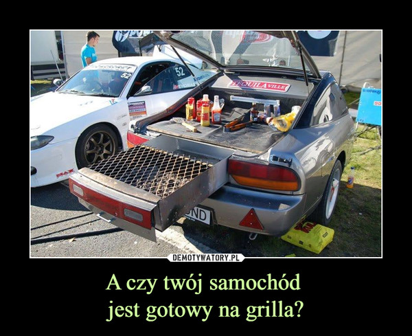 A czy twój samochód jest gotowy na grilla? –