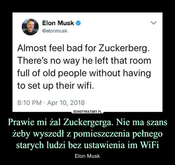 Prawie mi żal Zuckergerga. Nie ma szans żeby wyszedł z pomieszczenia pełnego starych ludzi bez ustawienia im WiFi – Elon Musk Elon Musk o@elonmuskAlmost feel bad for Zuckerberg.There's no way he left that roomfull of old people without havingto set up their wifi.8:10 PM Apr 10, 2018