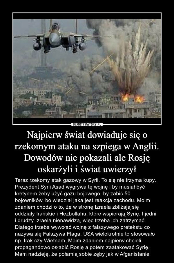 Najpierw świat dowiaduje się o rzekomym ataku na szpiega w Anglii. Dowodów nie pokazali ale Rosję oskarżyli i świat uwierzył – Teraz rzekomy atak gazowy w Syrii. To się nie trzyma kupy. Prezydent Syrii Asad wygrywa tę wojnę i by musiał być kretynem żeby użyć gazu bojowego, by zabić 50 bojowników, bo wiedział jaka jest reakcja zachodu. Moim zdaniem chodzi o to, że w stronę Izraela zbliżają się oddziały Irańskie i Hezbollahu, które wspierają Syrię. I jedni i drudzy Izraela nienawidzą, więc trzeba ich zatrzymać. Dlatego trzeba wywołać wojnę z fałszywego pretekstu co nazywa się Fałszywa Flaga. USA wielokrotnie to stosowało np. Irak czy Wietnam. Moim zdaniem najpierw chcieli propagandowo osłabić Rosję a potem zaatakować Syrię. Mam nadzieję, że połamią sobie zęby jak w Afganistanie