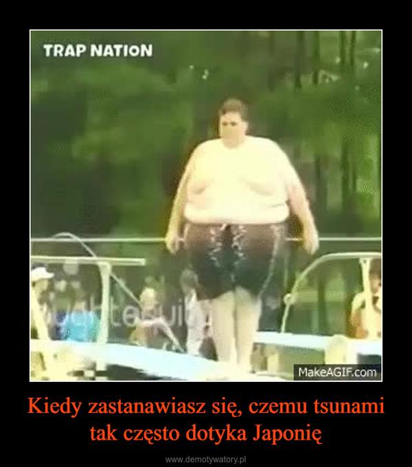 Kiedy zastanawiasz się, czemu tsunami tak często dotyka Japonię –