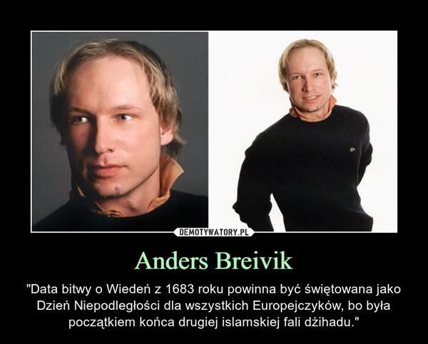 """Anders Breivik – """"Data bitwy o Wiedeń z 1683 roku powinna być świętowana jako Dzień Niepodległości dla wszystkich Europejczyków, bo była początkiem końca drugiej islamskiej fali dżihadu."""""""