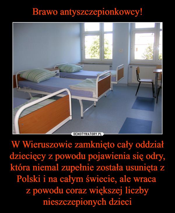 W Wieruszowie zamknięto cały oddział dziecięcy z powodu pojawienia się odry, która niemal zupełnie została usunięta z Polski i na całym świecie, ale wraca z powodu coraz większej liczby nieszczepionych dzieci –